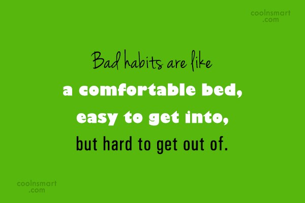 Quote: Bad habits are like a comfortable bed,...