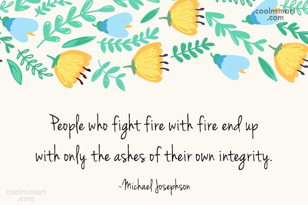 Integrity Quote: People who fight fire with fire end...