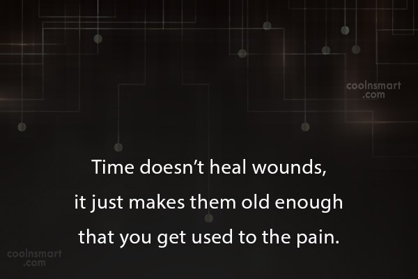 Time Quote: Time doesn't heal wounds, it just makes...