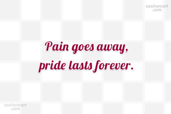 Pride Quote: Pain goes away, pride lasts forever.