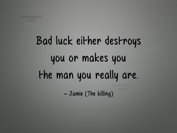 Fate Quote: Bad luck either destroys you or makes...