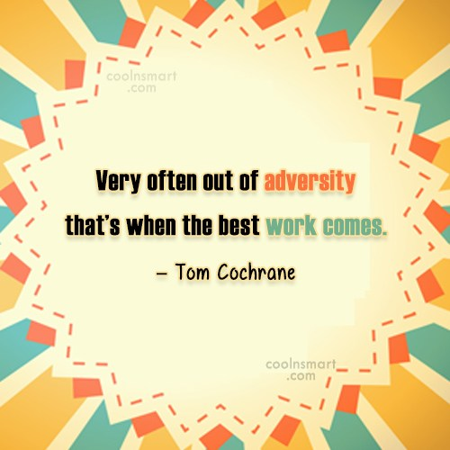 Quote: Very often out of adversity that's when...