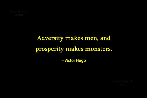 Quote: Adversity makes men, and prosperity makes monsters....