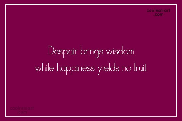 Adversity Quote: Despair brings wisdom while happiness yields no...
