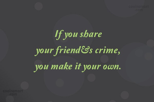 Crime Quote: If you share your friend's crime, you...