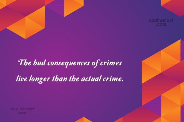 Crime Quote: The bad consequences of crimes live longer...