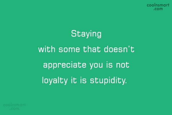 Loyalty Quote: Staying with some that doesn't appreciate you...