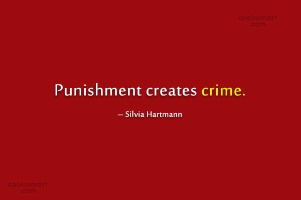 Crime Quote: Punishment creates crime. – Silvia Hartmann