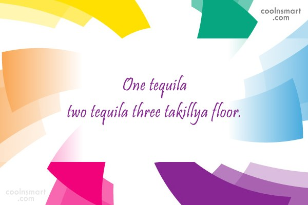 Alcohol Quote: One tequila two tequila three takillya floor