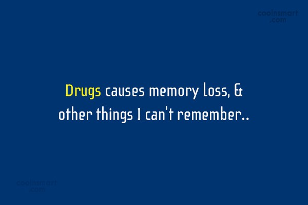 Drugs Quote: Drugs causes memory loss, & other things...