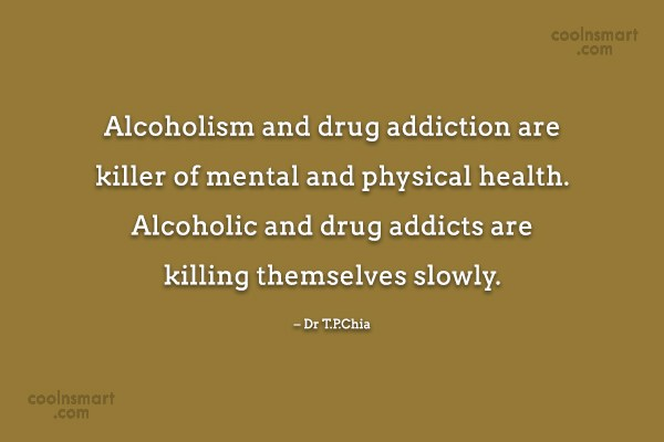 Drugs Quote: Alcoholism and drug addiction are killer of...