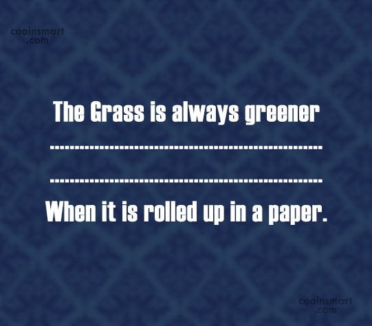 Drugs Quote: The Grass is always greener … When...