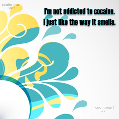 Drugs Quote: I'm not addicted to cocaine. I just...