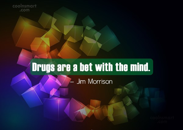 Quote: Drugs are a bet with the mind....