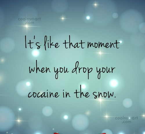 Drugs Quote: It's like that moment when you drop...