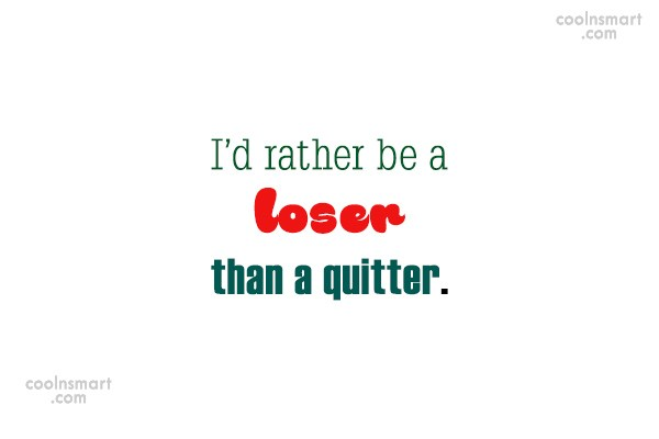 Perseverance Quote: I'd rather be a loser than a...