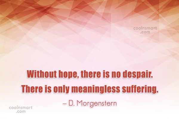 Suffering Quote: Without hope, there is no despair. There...