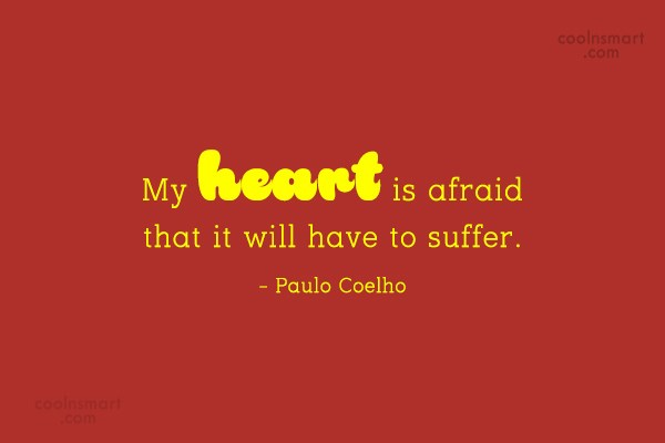 Quote: My heart is afraid that it will...