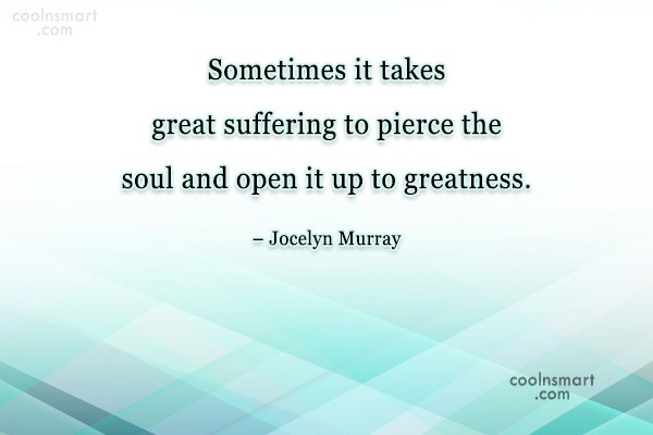 Suffering Quote: Sometimes it takes great suffering to pierce...