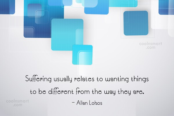Suffering Quote: Suffering usually relates to wanting things to...