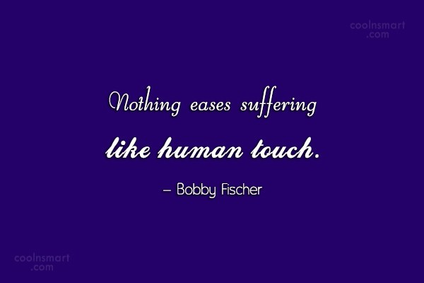 Suffering Quote: Nothing eases suffering like human touch. –...