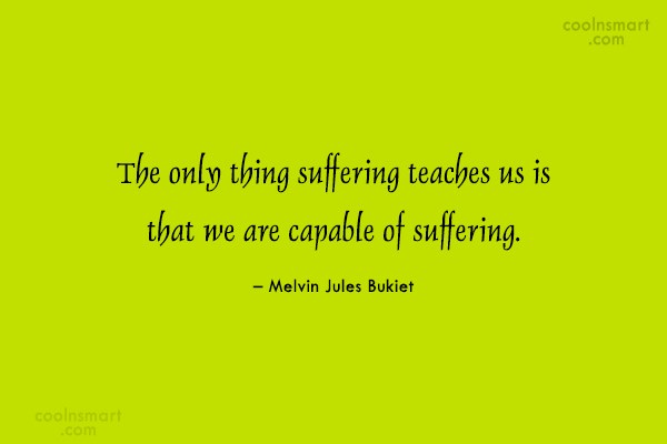 Suffering Quote: The only thing suffering teaches us is...