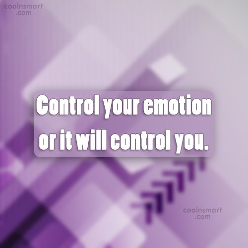 Emotion Quote: Control your emotion or it will control...