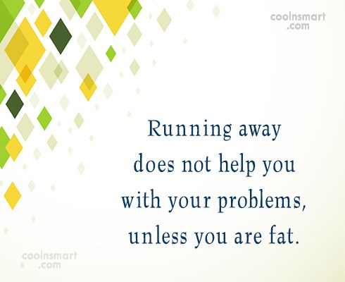 Exercise Quote: Running away does not help you with...