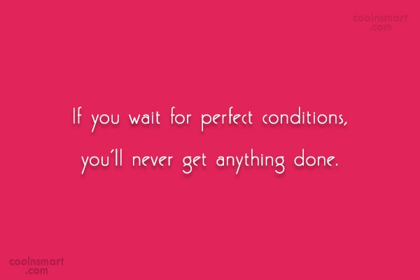 Exercise Quote: If you wait for perfect conditions, you'll...