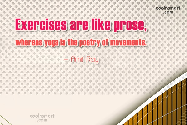 Exercise Quote: Exercises are like prose, whereas yoga is...