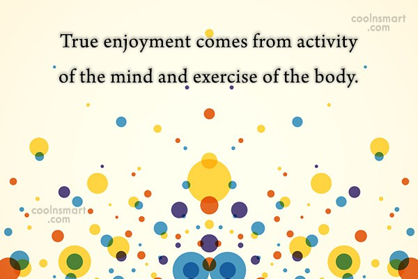 Exercise Quote: True enjoyment comes from activity of the...