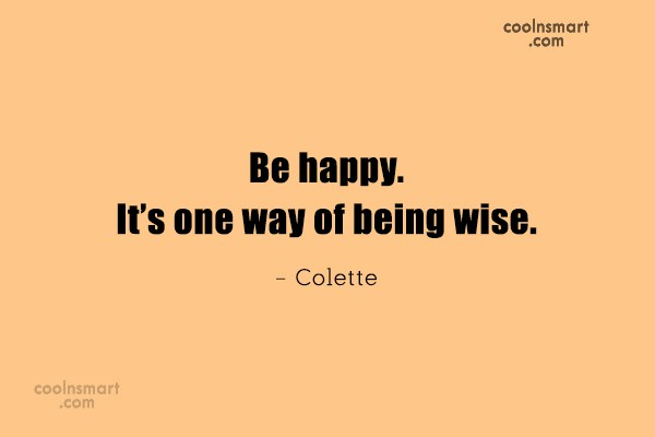 Quote: Be happy. It's one way of being...