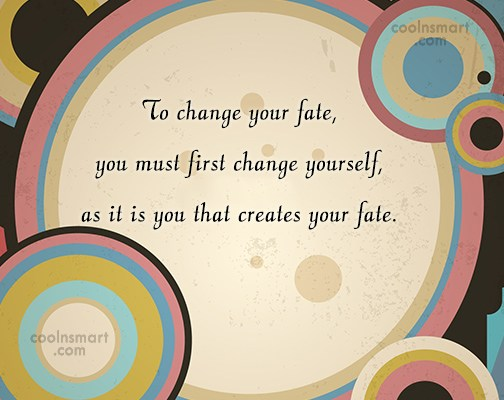 Fate Quote: To change your fate, you must first...