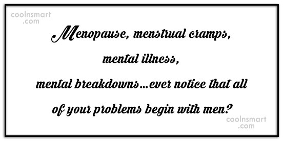Funny Men Quotes Quote: Menopause, menstrual cramps, mental illness, mental breakdowns…ever...