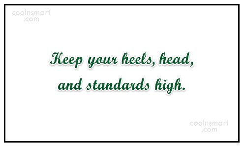 Girly Quote: Keep your heels, head, and standards high.