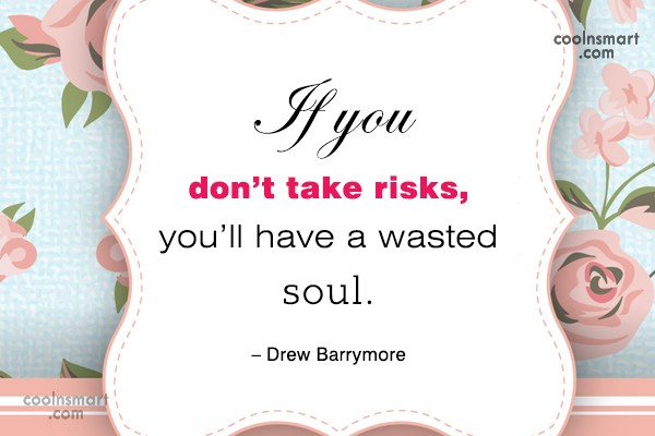 Quote: If you don't take risks, you'll have...