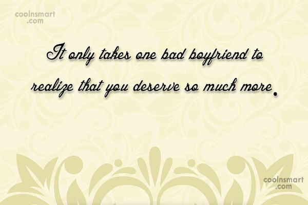 Girly Quote: It only takes one bad boyfriend to...