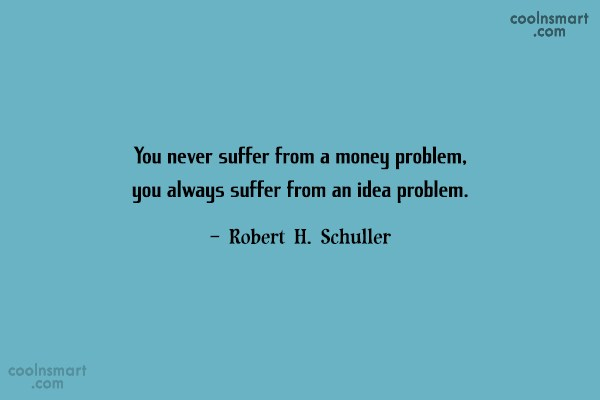 Quote: You never suffer from a money problem,...