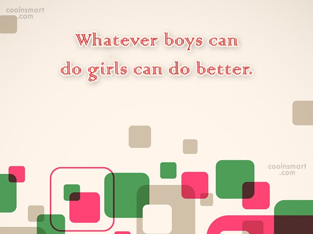 Girly Quote: Whatever boys can do girls can do...