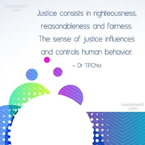 Justice Quote: Justice consists in righteousness, reasonableness and fairness....