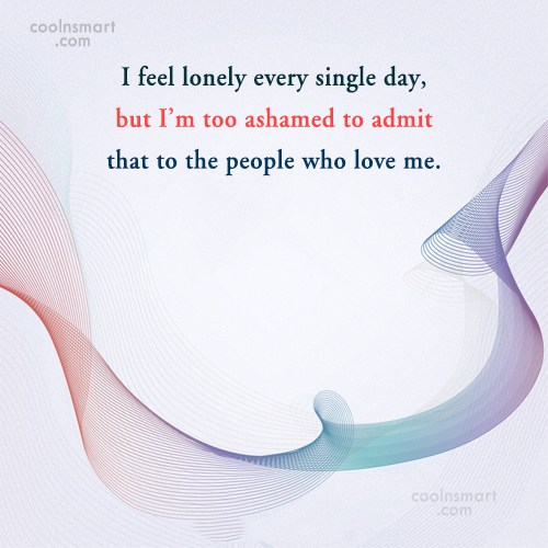 Loneliness Quote: I feel lonely every single day, but...