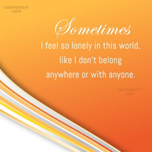 Loneliness Quote: Sometimes I feel so lonely in this...