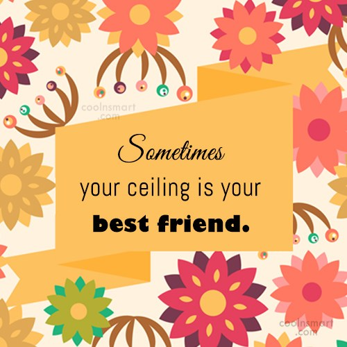 Loneliness Quote: Sometimes your ceiling is your best friend.