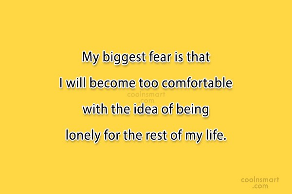 Loneliness Quote: My biggest fear is that I will...