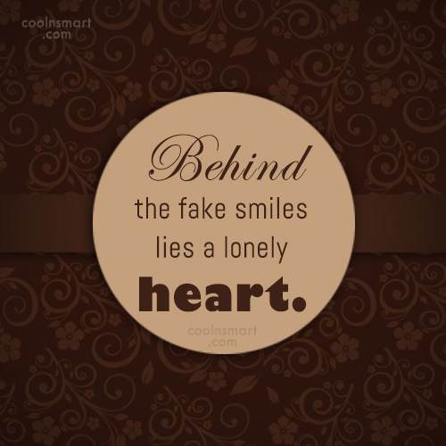 Loneliness Quote: Behind the fake smiles lies a lonely...
