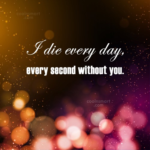 Sad Quote: I die every day, every second without...