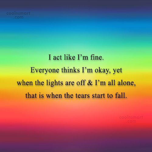 Loneliness Quote: I act like I'm fine. Everyone thinks...