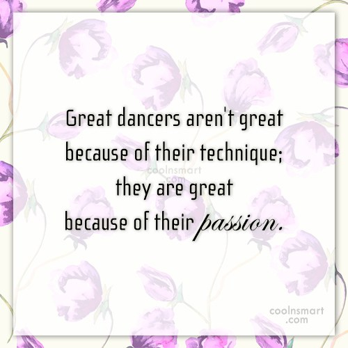 Passion Quote: Great dancers aren't great because of their...