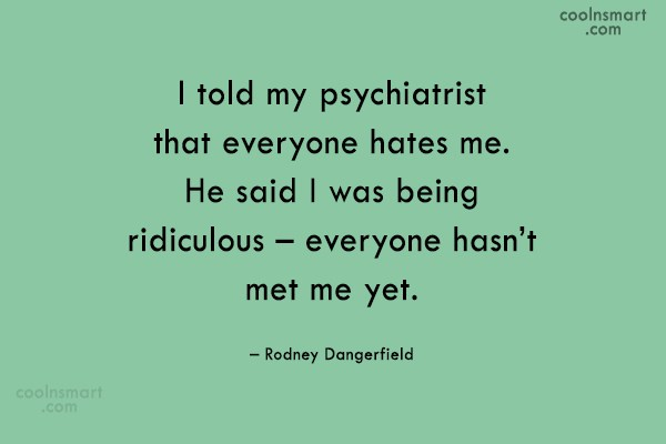Funny Quote: I told my psychiatrist that everyone hates...