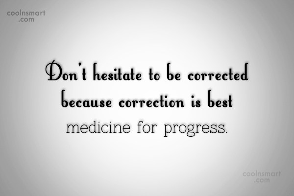 Progress Quote: Don't hesitate to be corrected because correction...